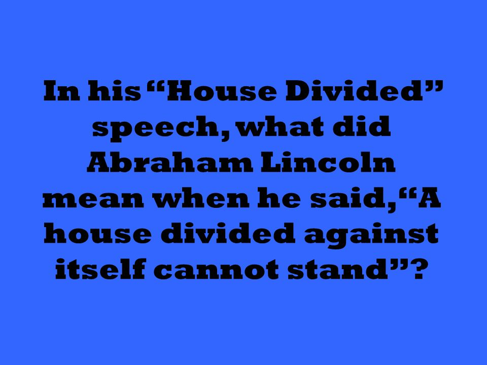 In his House Divided speech, what did Abraham Lincoln mean when he said, A house divided against itself cannot stand