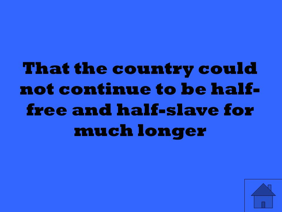 That the country could not continue to be half- free and half-slave for much longer