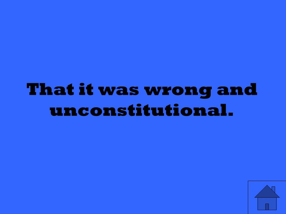 That it was wrong and unconstitutional.