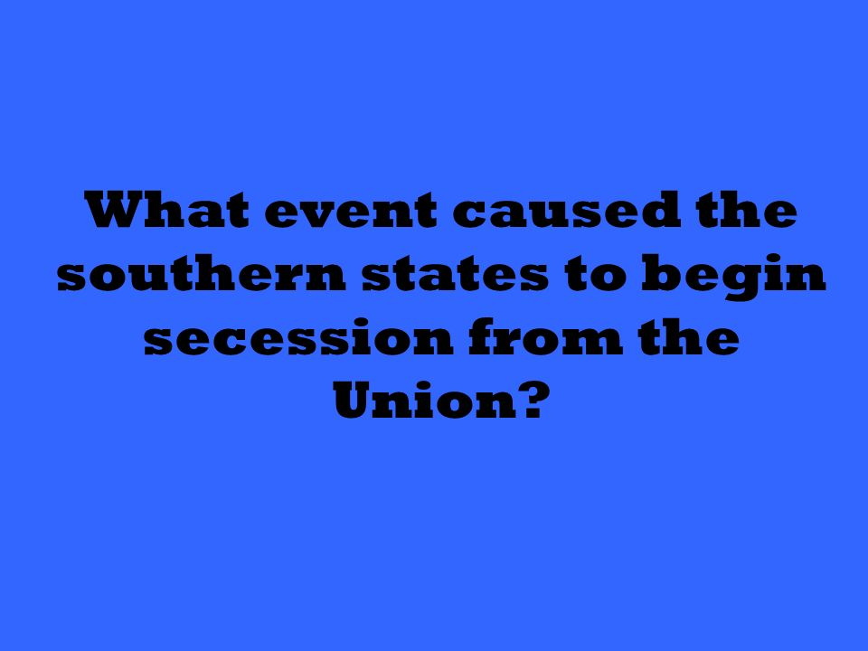 What event caused the southern states to begin secession from the Union