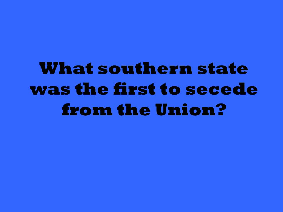 What southern state was the first to secede from the Union