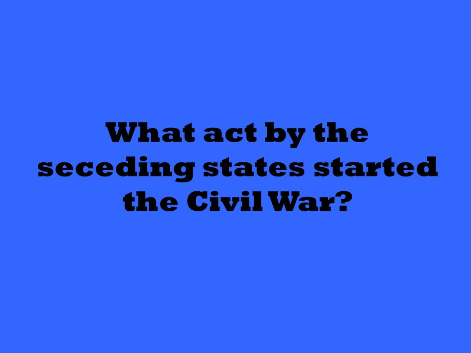 What act by the seceding states started the Civil War
