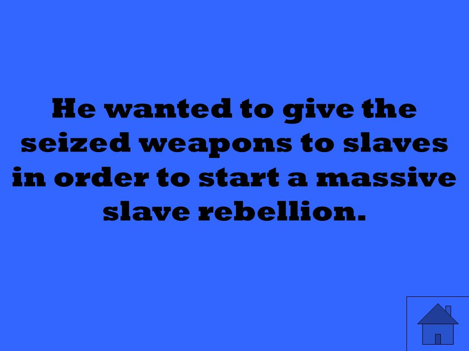 He wanted to give the seized weapons to slaves in order to start a massive slave rebellion.