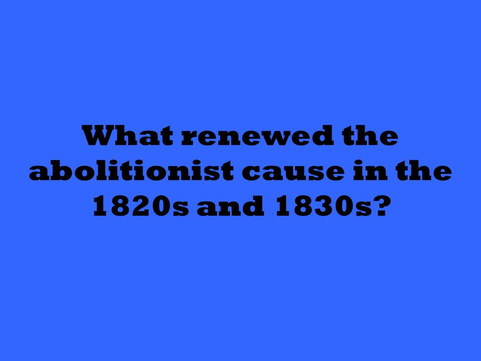 What renewed the abolitionist cause in the 1820s and 1830s