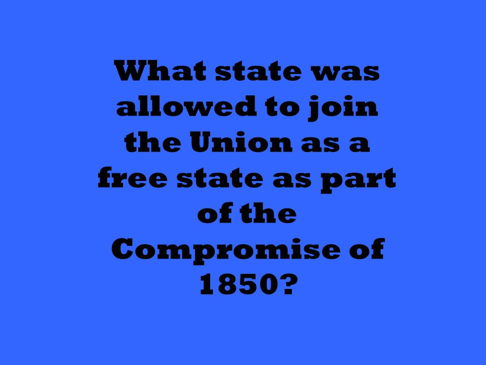 What state was allowed to join the Union as a free state as part of the Compromise of 1850