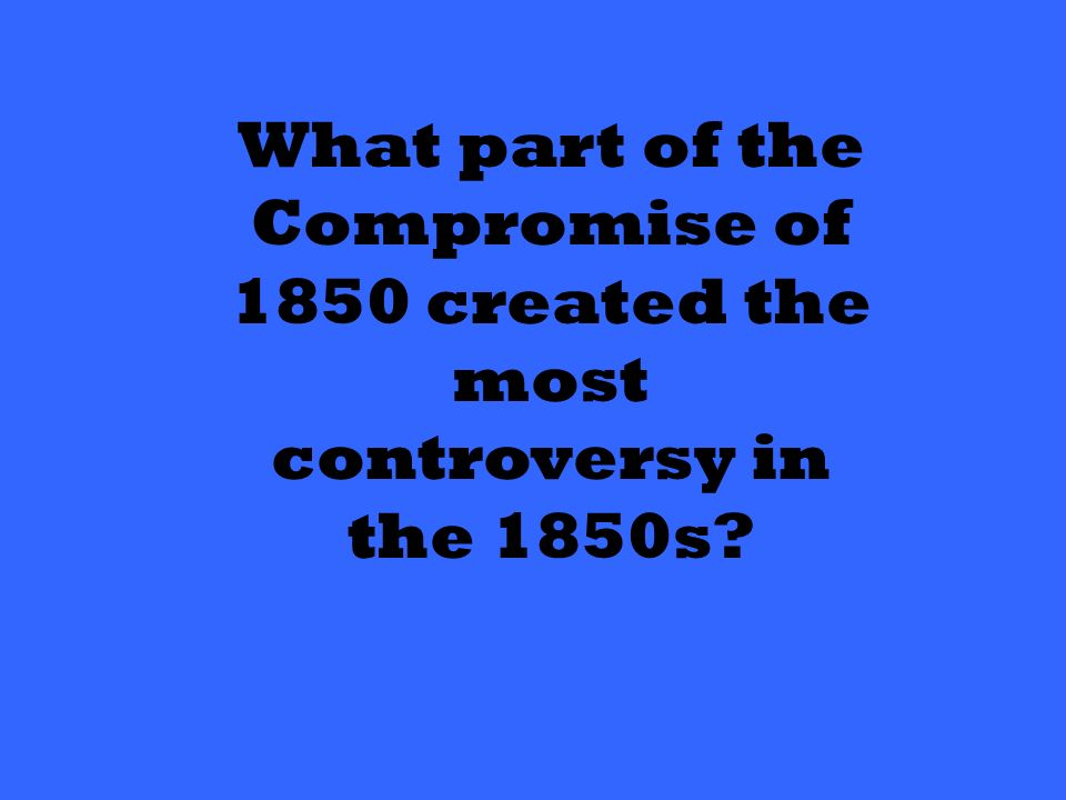 What part of the Compromise of 1850 created the most controversy in the 1850s