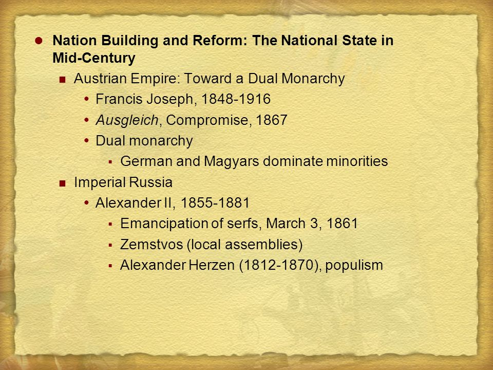 Nation Building and Reform: The National State in Mid-Century Austrian Empire: Toward a Dual Monarchy  Francis Joseph, 1848-1916  Ausgleich, Compromise, 1867  Dual monarchy  German and Magyars dominate minorities Imperial Russia  Alexander II, 1855-1881  Emancipation of serfs, March 3, 1861  Zemstvos (local assemblies)  Alexander Herzen (1812-1870), populism