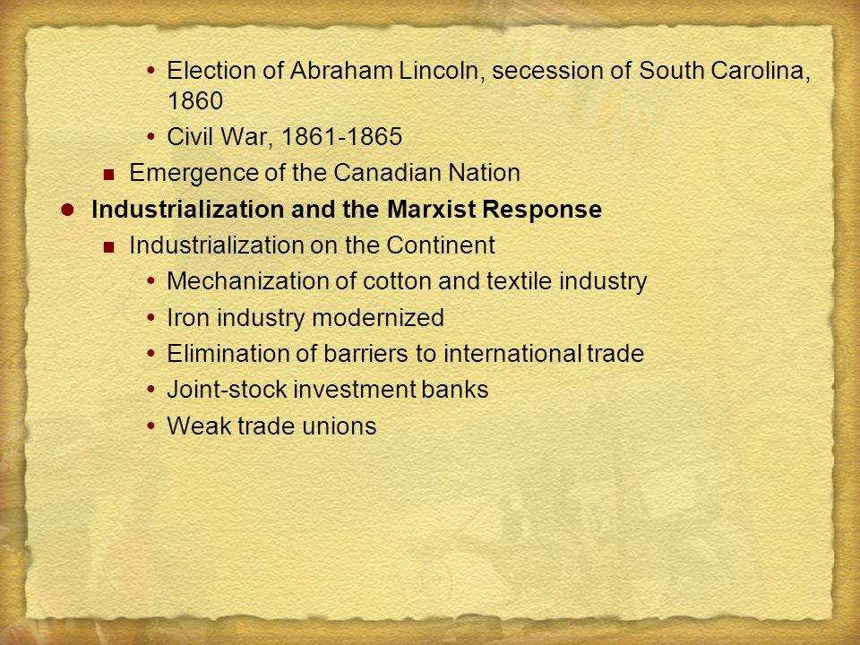  Election of Abraham Lincoln, secession of South Carolina, 1860  Civil War, 1861-1865 Emergence of the Canadian Nation Industrialization and the Marxist Response Industrialization on the Continent  Mechanization of cotton and textile industry  Iron industry modernized  Elimination of barriers to international trade  Joint-stock investment banks  Weak trade unions
