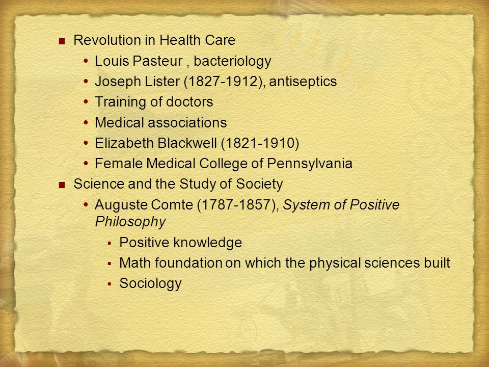 Revolution in Health Care  Louis Pasteur, bacteriology  Joseph Lister (1827-1912), antiseptics  Training of doctors  Medical associations  Elizabeth Blackwell (1821-1910)  Female Medical College of Pennsylvania Science and the Study of Society  Auguste Comte (1787-1857), System of Positive Philosophy  Positive knowledge  Math foundation on which the physical sciences built  Sociology