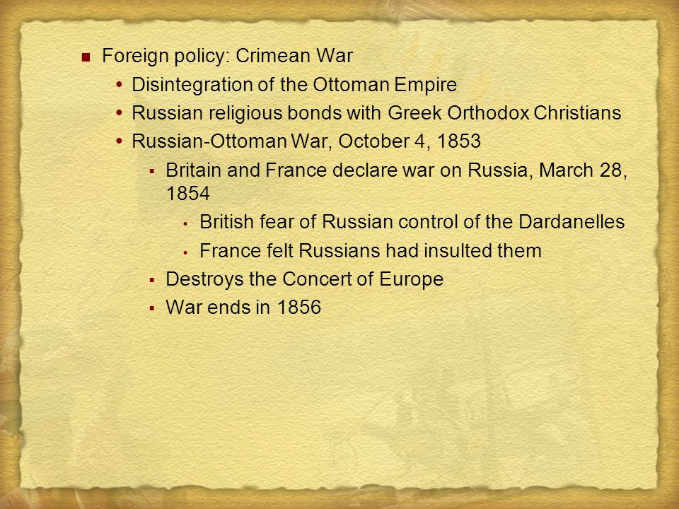 Foreign policy: Crimean War  Disintegration of the Ottoman Empire  Russian religious bonds with Greek Orthodox Christians  Russian-Ottoman War, October 4, 1853  Britain and France declare war on Russia, March 28, 1854  British fear of Russian control of the Dardanelles  France felt Russians had insulted them  Destroys the Concert of Europe  War ends in 1856