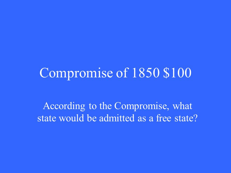 Compromise of 1850 $100 According to the Compromise, what state would be admitted as a free state