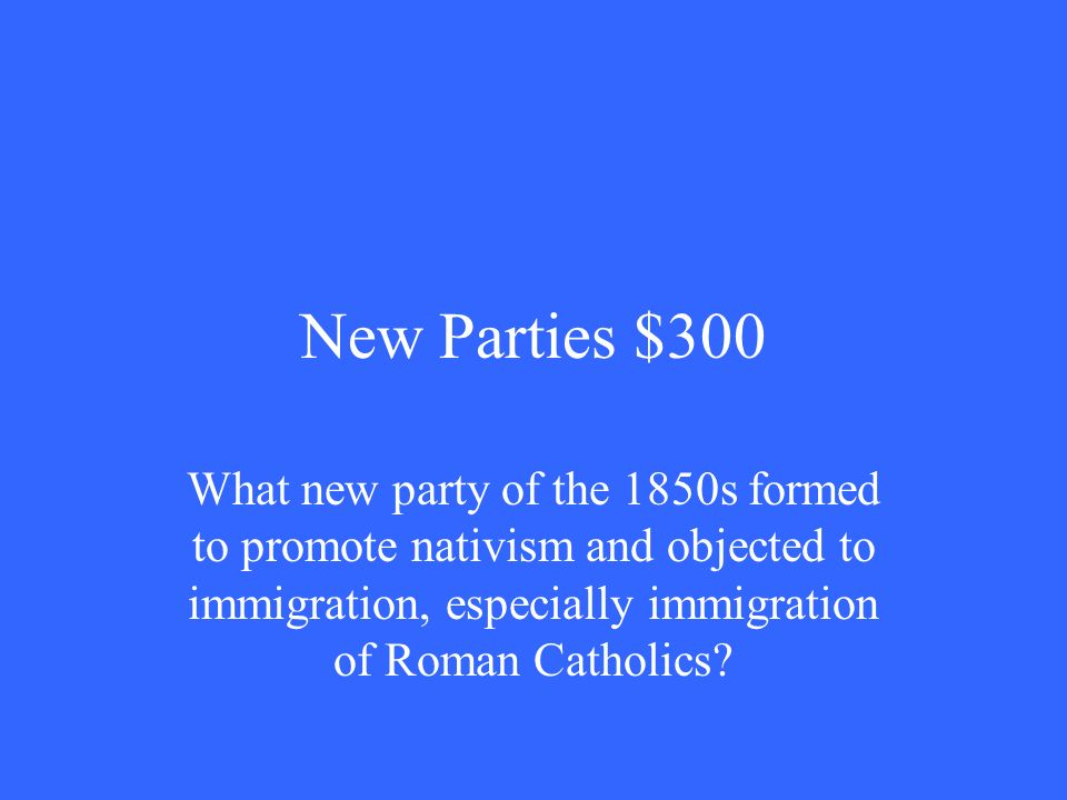 New Parties $300 What new party of the 1850s formed to promote nativism and objected to immigration, especially immigration of Roman Catholics