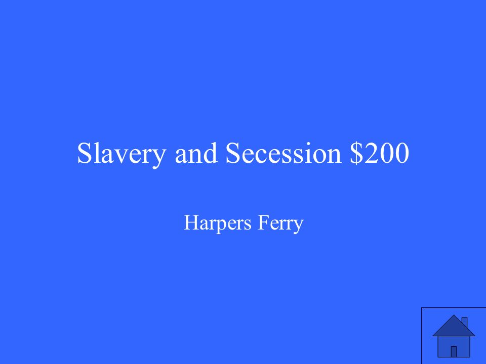 Slavery and Secession $200 Harpers Ferry