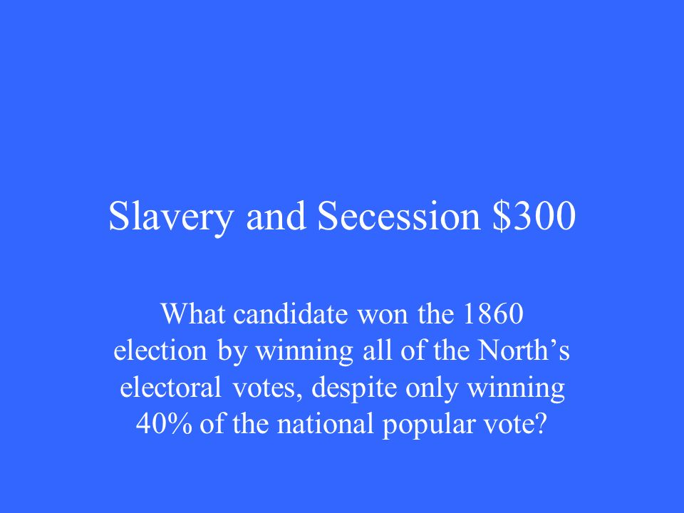 Slavery and Secession $300 What candidate won the 1860 election by winning all of the North's electoral votes, despite only winning 40% of the national popular vote