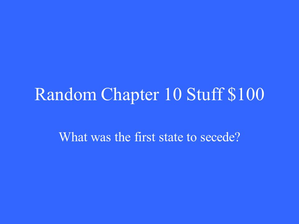 Random Chapter 10 Stuff $100 What was the first state to secede