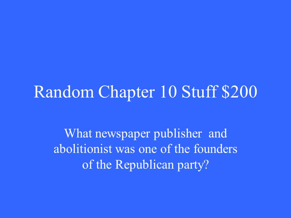Random Chapter 10 Stuff $200 What newspaper publisher and abolitionist was one of the founders of the Republican party