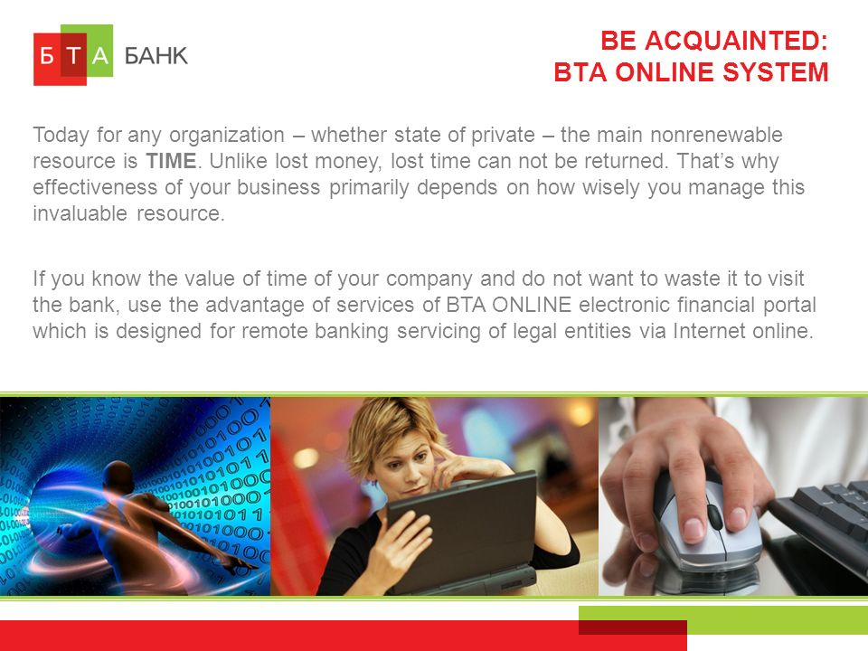 BE ACQUAINTED: BTA ONLINE SYSTEM If you know the value of time of your company and do not want to waste it to visit the bank, use the advantage of services of BTA ONLINE electronic financial portal which is designed for remote banking servicing of legal entities via Internet online.