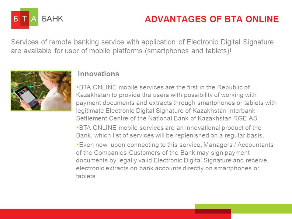 ADVANTAGES OF BTA ONLINE Services of remote banking service with application of Electronic Digital Signature are available for user of mobile platforms (smartphones and tablets).