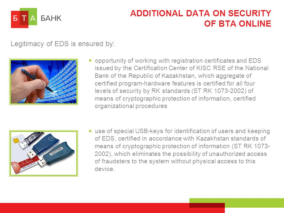 ADDITIONAL DATA ON SECURITY OF BTA ONLINE Legitimacy of EDS is ensured by: opportunity of working with registration certificates and EDS issued by the Certification Center of KISC RSE of the National Bank of the Republic of Kazakhstan, which aggregate of certified program-hardware features is certified for all four levels of security by RK standards (ST RK ) of means of cryptographic protection of information, certified organizational procedures use of special USB-keys for identification of users and keeping of EDS, certified in accordance with Kazakhstan standards of means of cryptographic protection of information (ST RK ), which eliminates the possibility of unauthorized access of fraudsters to the system without physical access to this device.