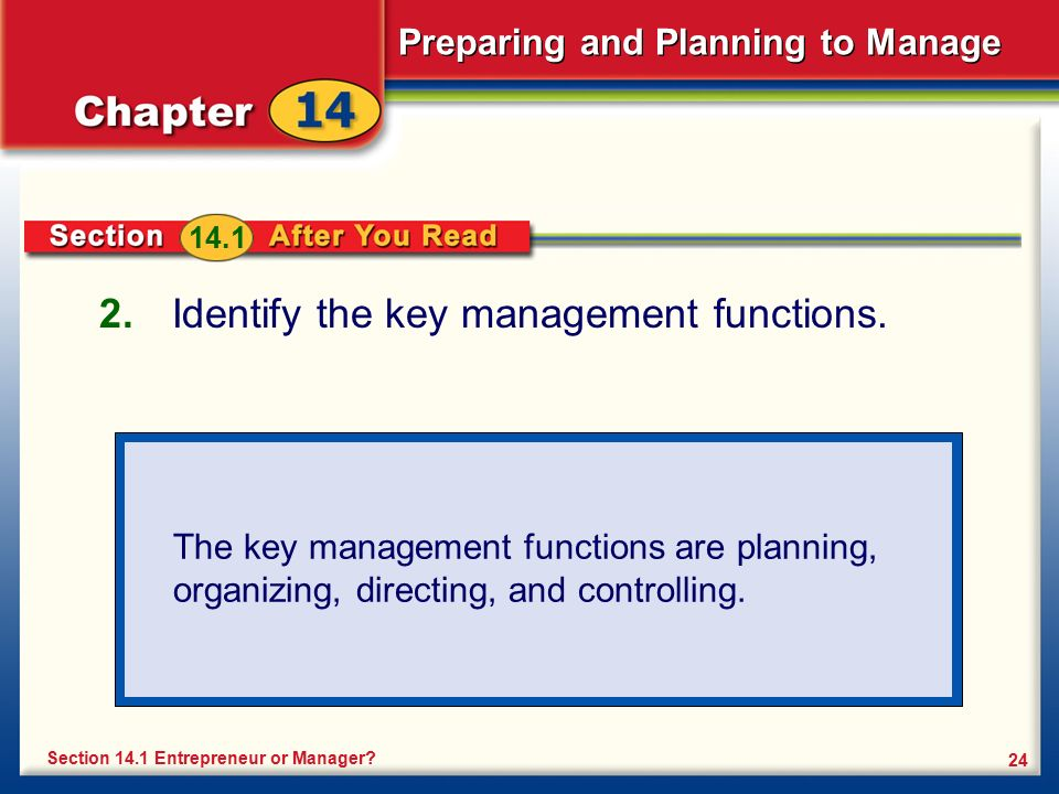 Preparing and Planning to Manage 24 2. Identify the key management functions. Section 14.1 Entrepreneur or Manager? The key management functions are p