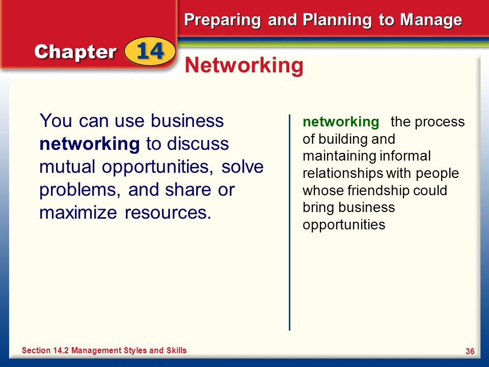 Preparing and Planning to Manage 36 Networking You can use business networking to discuss mutual opportunities, solve problems, and share or maximize
