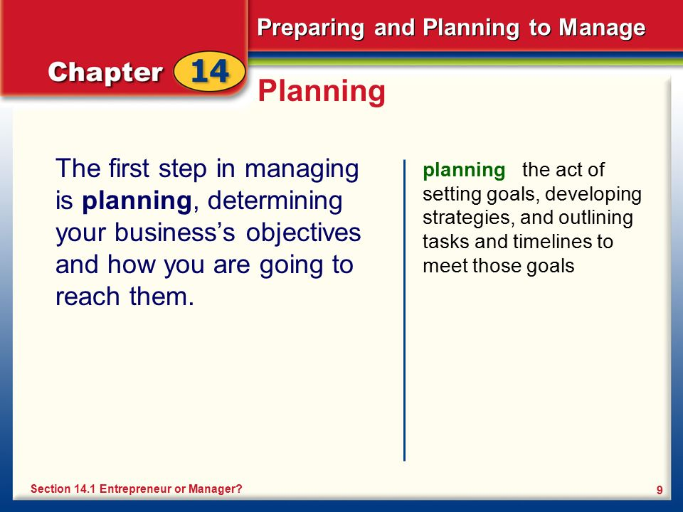 Preparing and Planning to Manage 9 Planning The first step in managing is planning, determining your business's objectives and how you are going to re