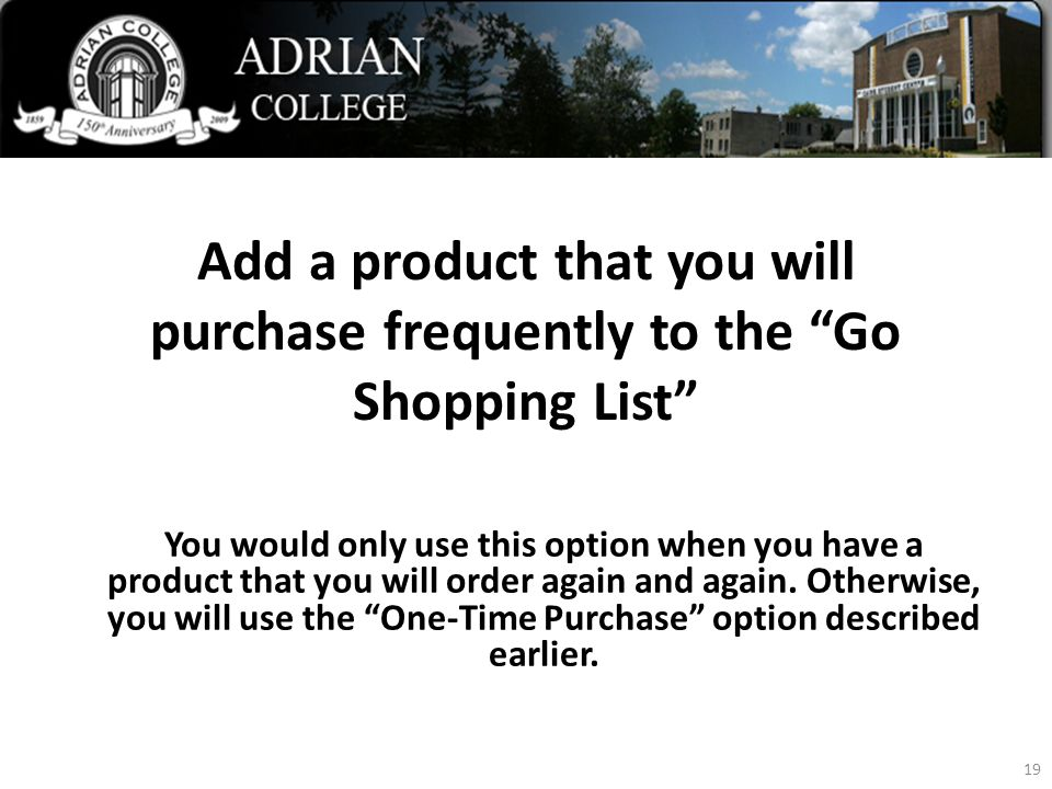 Add a product that you will purchase frequently to the Go Shopping List 19 You would only use this option when you have a product that you will order again and again.