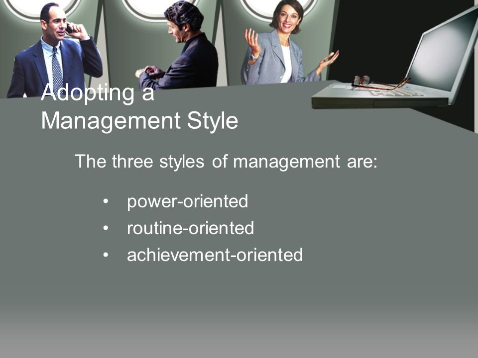 Adopting a Management Style The three styles of management are: power-oriented routine-oriented achievement-oriented