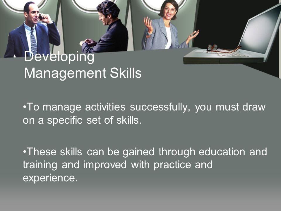 Developing Management Skills To manage activities successfully, you must draw on a specific set of skills. These skills can be gained through educatio