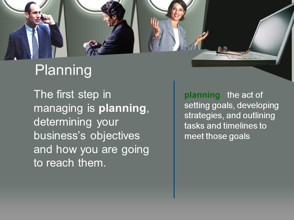 Planning The first step in managing is planning, determining your business's objectives and how you are going to reach them. planning the act of setti