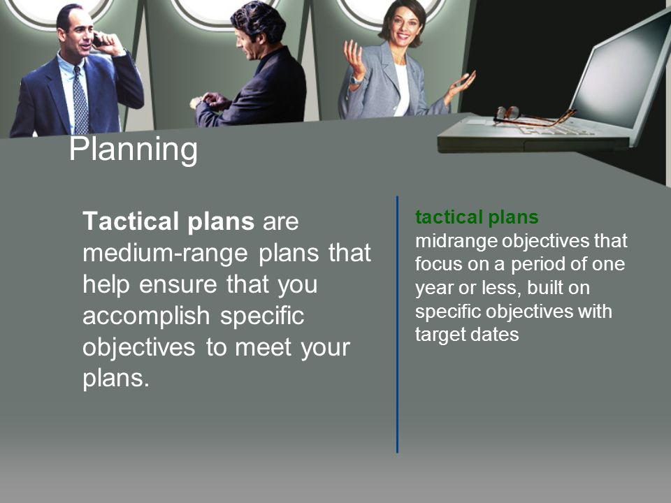 Planning Tactical plans are medium-range plans that help ensure that you accomplish specific objectives to meet your plans. tactical plans midrange ob