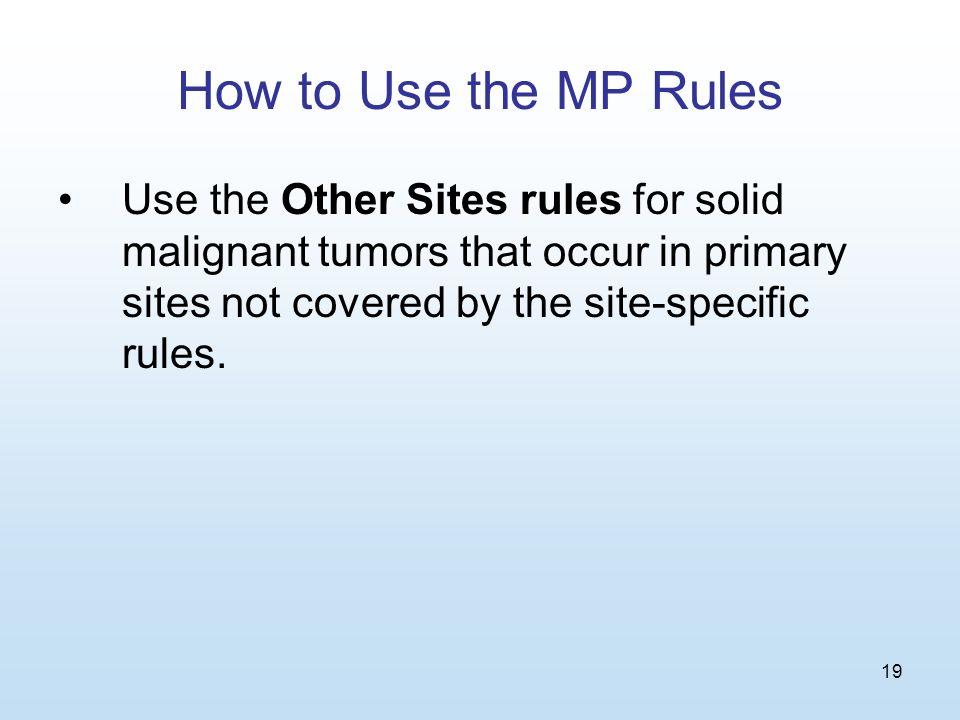 19 How to Use the MP Rules Use the Other Sites rules for solid malignant tumors that occur in primary sites not covered by the site-specific rules.