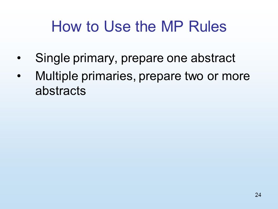24 How to Use the MP Rules Single primary, prepare one abstract Multiple primaries, prepare two or more abstracts