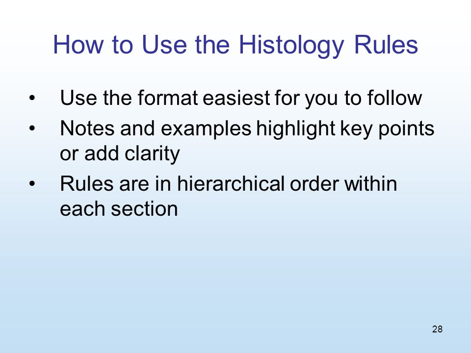 28 How to Use the Histology Rules Use the format easiest for you to follow Notes and examples highlight key points or add clarity Rules are in hierarchical order within each section