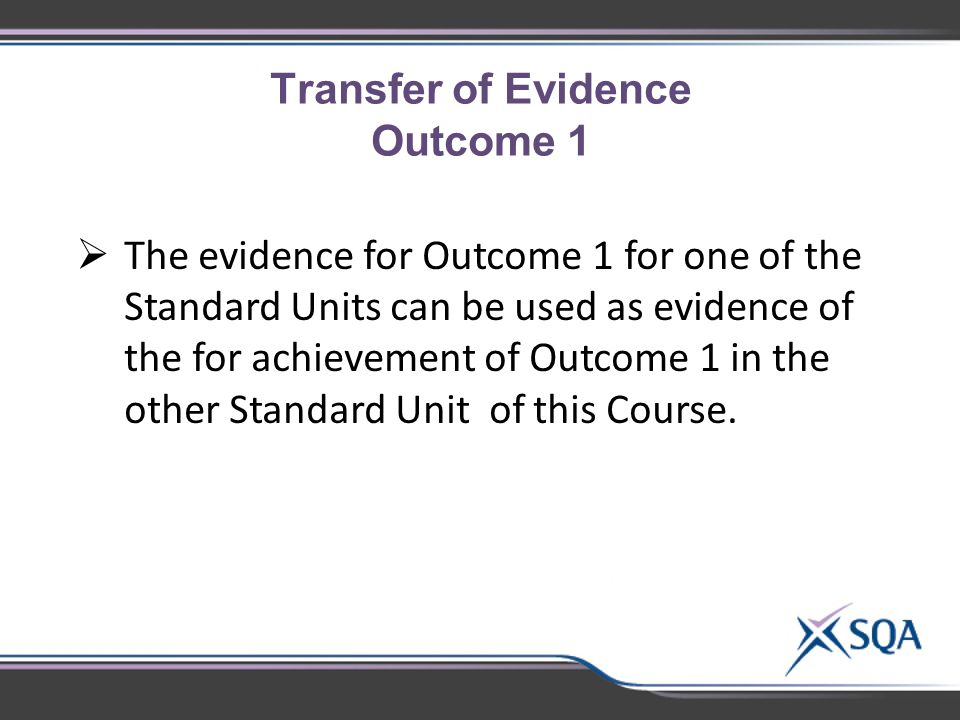 Transfer of Evidence Outcome 1  The evidence for Outcome 1 for one of the Standard Units can be used as evidence of the for achievement of Outcome 1 in the other Standard Unit of this Course.