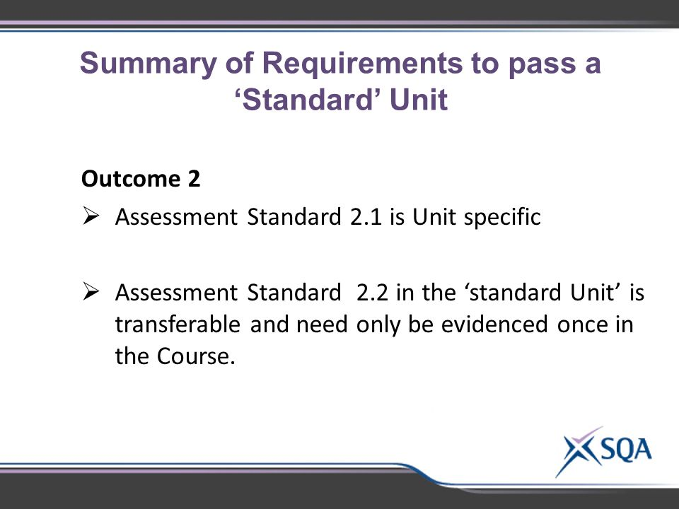Summary of Requirements to pass a 'Standard' Unit Outcome 2  Assessment Standard 2.1 is Unit specific  Assessment Standard 2.2 in the 'standard Unit' is transferable and need only be evidenced once in the Course.