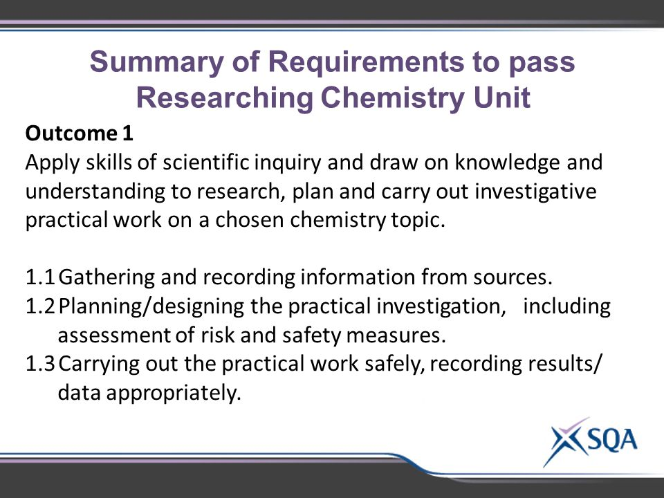 Summary of Requirements to pass Researching Chemistry Unit Outcome 1 Apply skills of scientific inquiry and draw on knowledge and understanding to research, plan and carry out investigative practical work on a chosen chemistry topic.