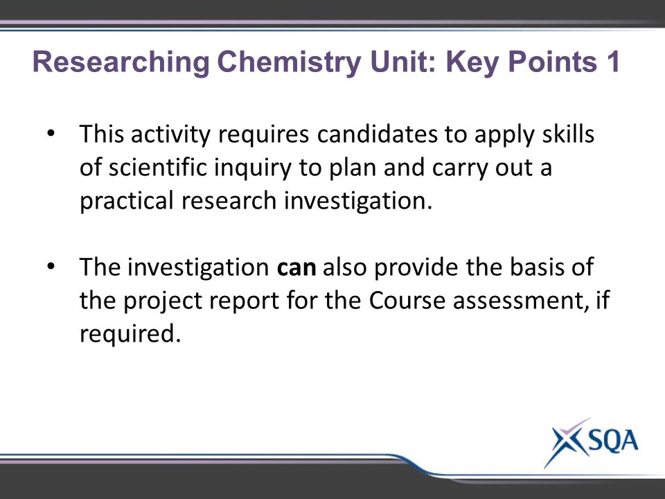Researching Chemistry Unit: Key Points 1 This activity requires candidates to apply skills of scientific inquiry to plan and carry out a practical research investigation.