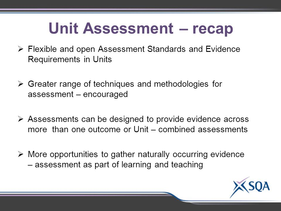 Unit Assessment – recap  Flexible and open Assessment Standards and Evidence Requirements in Units  Greater range of techniques and methodologies for assessment – encouraged  Assessments can be designed to provide evidence across more than one outcome or Unit – combined assessments  More opportunities to gather naturally occurring evidence – assessment as part of learning and teaching