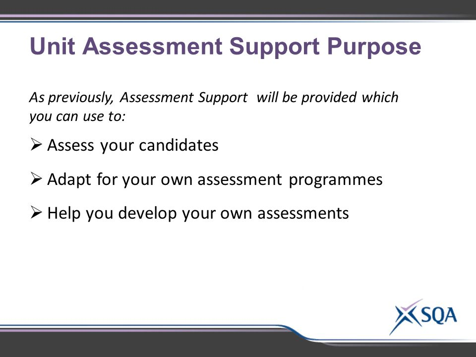 Unit Assessment Support Purpose As previously, Assessment Support will be provided which you can use to:  Assess your candidates  Adapt for your own assessment programmes  Help you develop your own assessments your own assessments