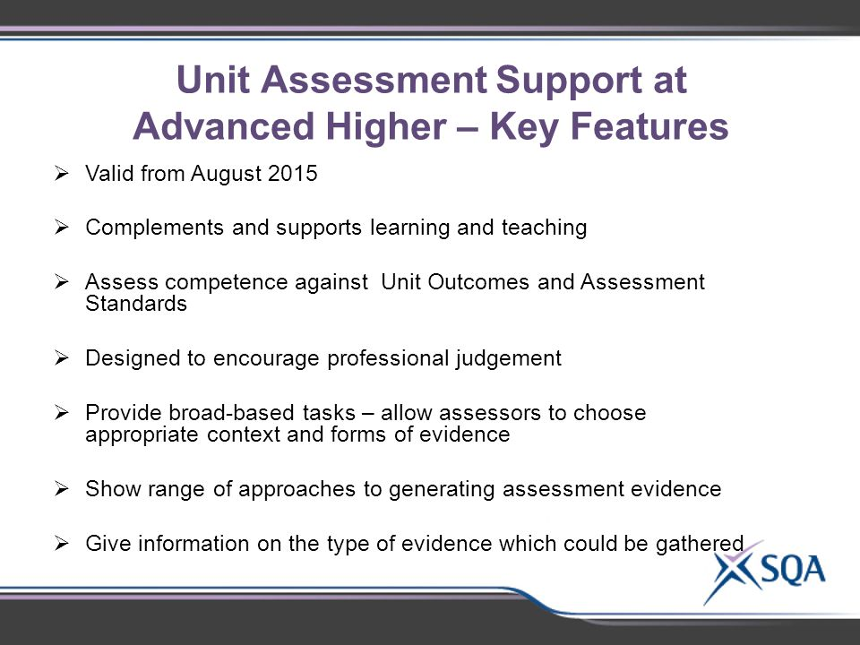 Unit Assessment Support at Advanced Higher – Key Features  Valid from August 2015  Complements and supports learning and teaching  Assess competence against Unit Outcomes and Assessment Standards  Designed to encourage professional judgement  Provide broad-based tasks – allow assessors to choose appropriate context and forms of evidence  Show range of approaches to generating assessment evidence  Give information on the type of evidence which could be gathered