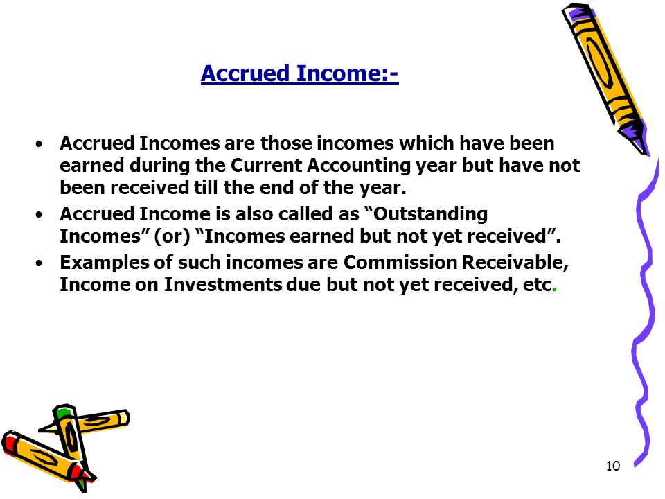 10 Accrued Income:- Accrued Incomes are those incomes which have been earned during the Current Accounting year but have not been received till the end of the year.