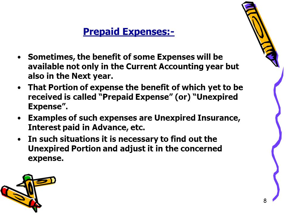 8 Prepaid Expenses:- Sometimes, the benefit of some Expenses will be available not only in the Current Accounting year but also in the Next year.