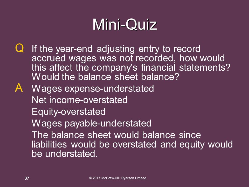 Q If the year-end adjusting entry to record accrued wages was not recorded, how would this affect the company's financial statements.
