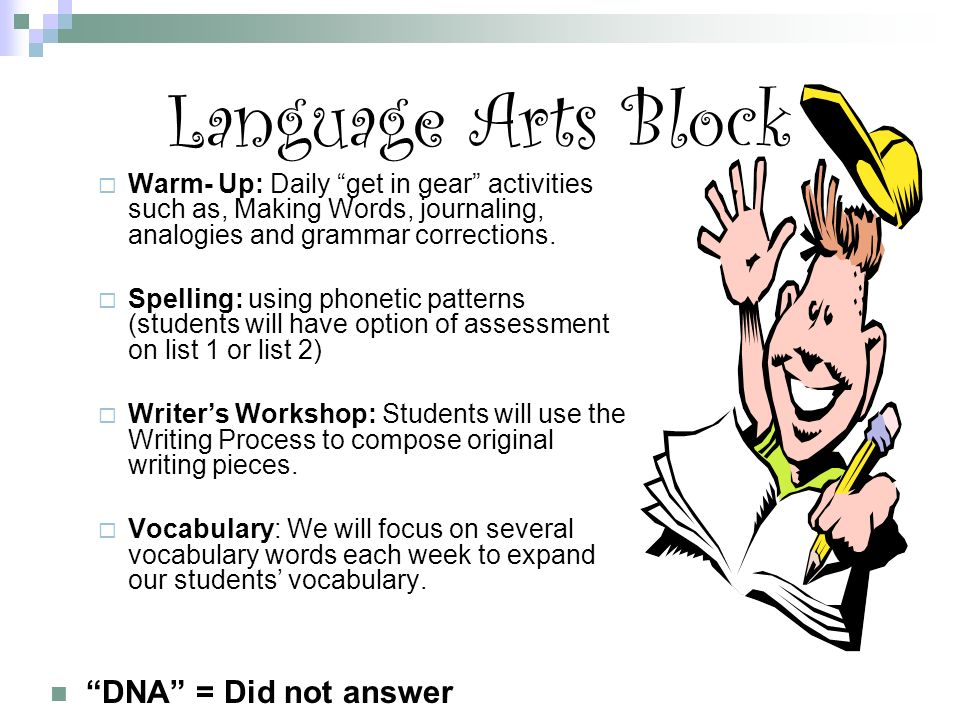 Language Arts Block  Warm- Up: Daily get in gear activities such as, Making Words, journaling, analogies and grammar corrections.