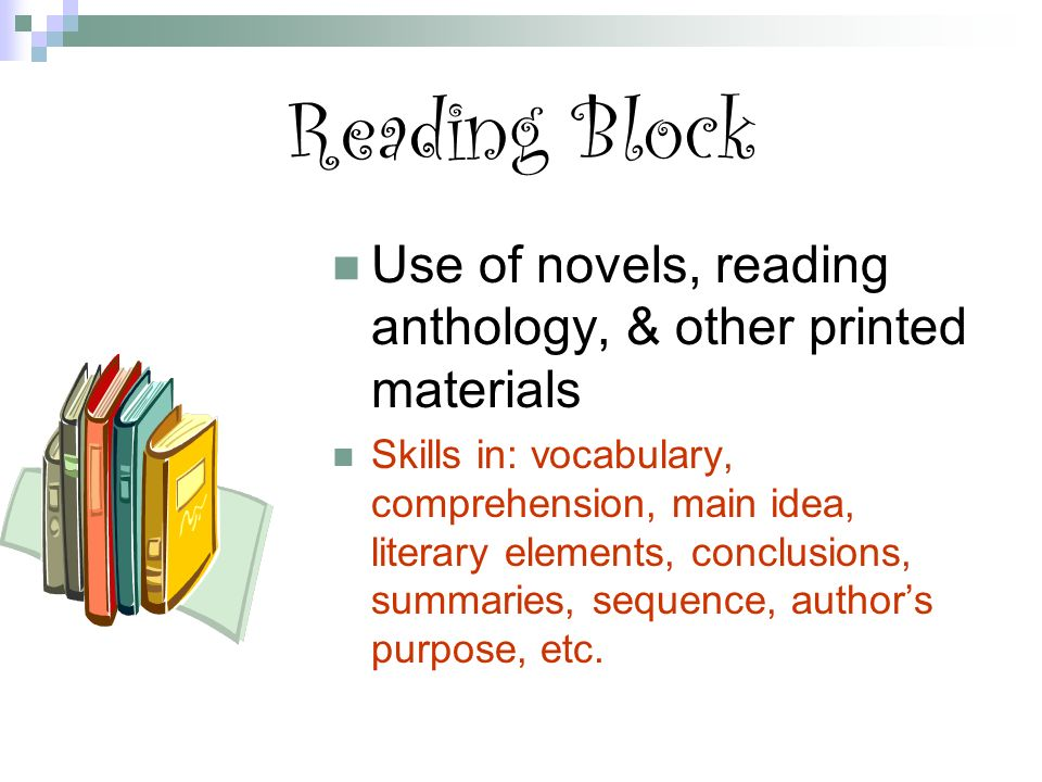 Reading Block Use of novels, reading anthology, & other printed materials Skills in: vocabulary, comprehension, main idea, literary elements, conclusions, summaries, sequence, author's purpose, etc.