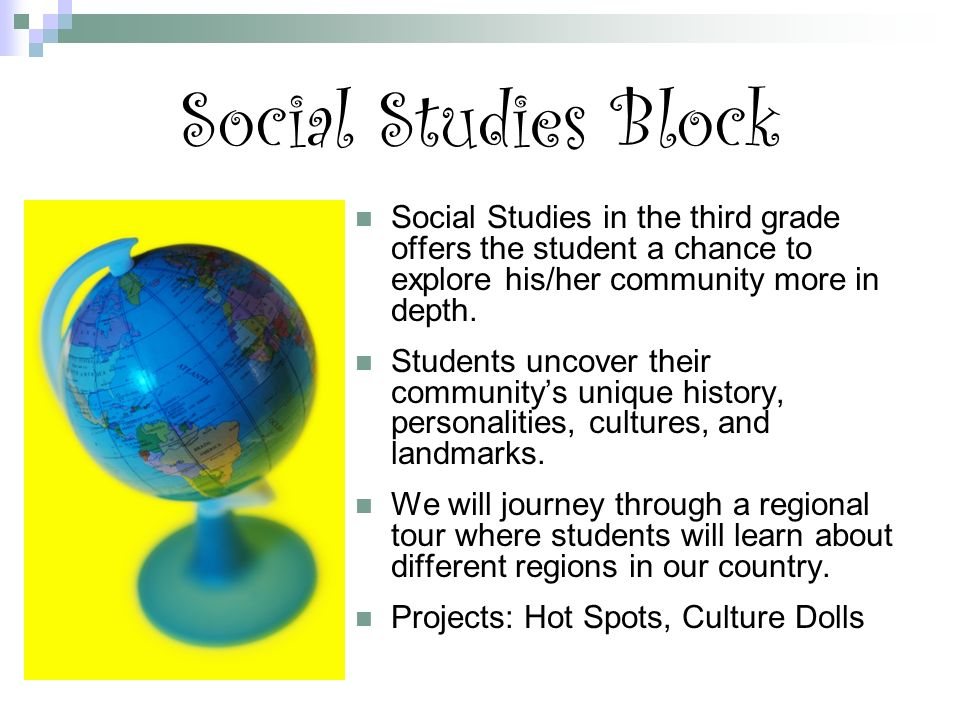 Social Studies Block Social Studies in the third grade offers the student a chance to explore his/her community more in depth.
