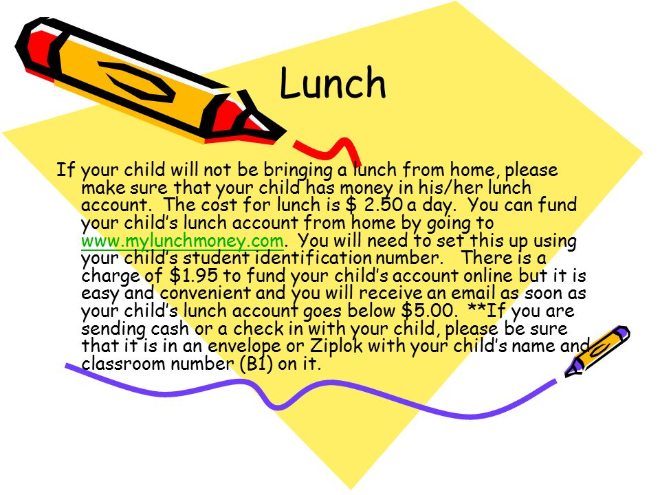 Lunch If your child will not be bringing a lunch from home, please make sure that your child has money in his/her lunch account.