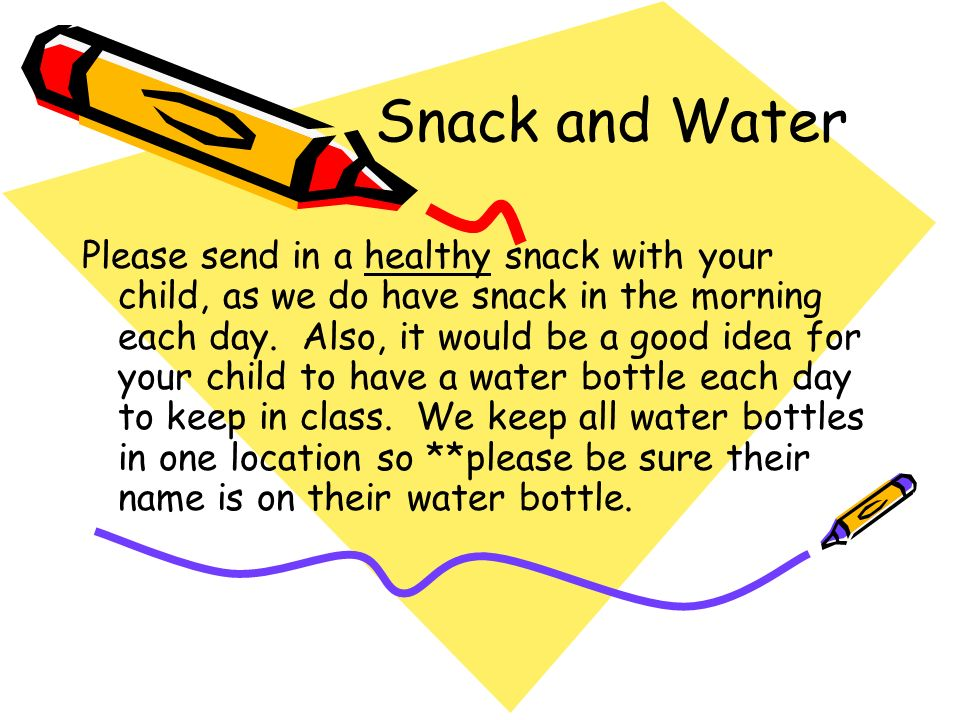 Snack and Water Please send in a healthy snack with your child, as we do have snack in the morning each day.