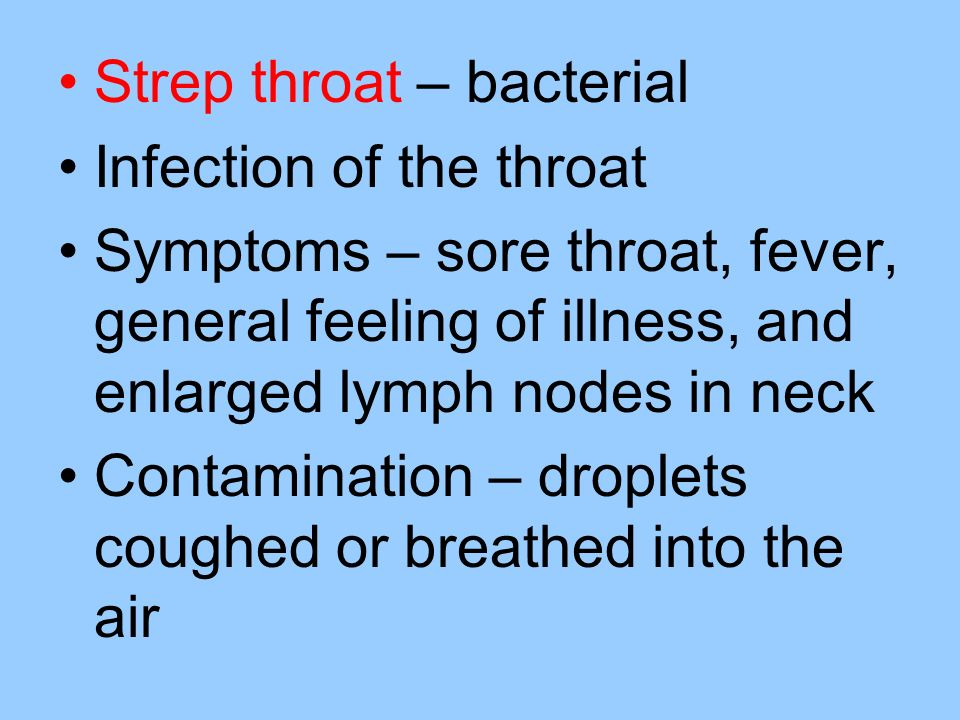 Strep throat – bacterial Infection of the throat Symptoms – sore throat, fever, general feeling of illness, and enlarged lymph nodes in neck Contamination – droplets coughed or breathed into the air